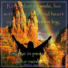 Remember to smile, live with your eyes and heart open wide . Dream big, believe in peace, find your rainbows ~ Native American Blessing ...