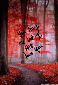 You hurt me but I still love you