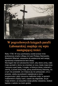 W pogrzebowych księgach parafii Łabonarskiej znajduje się wpis następującej treści: – Roku 1736. W nocy pochowany został przeze mnie proboszcza zmarły w Bogu imć pan Protazy Siemaszko, Skarbnik Wileński, stosownie do ostatecznej woli swojej, wyrażonej w testamencie temi słowy:Wymagam też od sukcesorów moich, aby skoro umrę, ciało moje wynieśli z domu na cmentarz w nocy, kiedy moja żona i wszyscy spać będą, I mogiłę, w której je złożą, zrównali z ziemią, a przed żoną moją, panią skarbnikową… Hahaha Hahaha, Good Mood, Im In Love, Nice View, Beautiful World, Cyberpunk, Best Quotes, Funny Memes, Facts