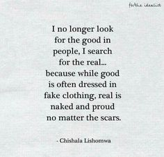 I no longer look for the good in people, I search for the real... because while good is often dressed in fake clothing, real is nakes and proud no matter the scars. - Chishala Lishomwa