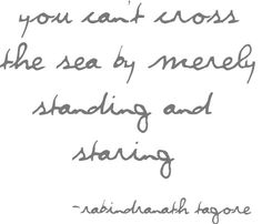 You can't cross the sea by merely standing and staring. -Rabindranath Tagore