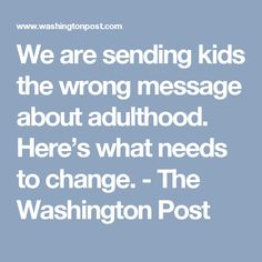 We are sending kids the wrong message about adulthood. Here's what needs to change. - The Washington Post