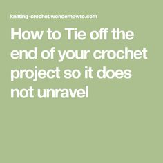 How to Tie off the end of your crochet project so it does not unravel