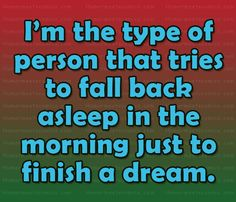 Oh my goodness, it's so true!! I have to finish the dream..... it's like not watching a movie to an end, or not reading a book to the end.