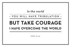 """…In this world you will have trouble. But take heart! I have overcome the world"" [John 16:33, NIV]"