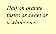 Wisdom from Old Farmer's Almanac. Works for more sweet food than just oranges. Consider half a cookie, half a brownie, half a chocolate bar. But never accept half a compliment or half a kiss! :)
