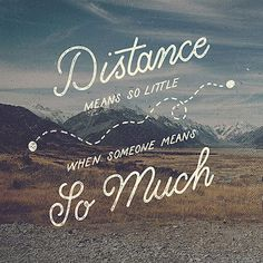"""""""Distance means so little when someone means so much."""""""