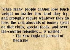 "Since many people cannot lose much weight no matter how hard they try, and promptly regain whatever they do lose, the vast amounts of money spent on diet clubs, special foods, and over-the-counter remedies … is wasted.""~ The New England Journal of Medicine"