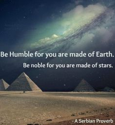 Be Humble for you are made of Earth.  Be Noble for you are made of Stars. ~ A Serbian Proverb