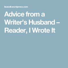 Advice from a Writer's Husband – Reader, I Wrote It