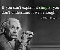 If you can't explain it simply, you don't understand it well enought - Albert Einstein