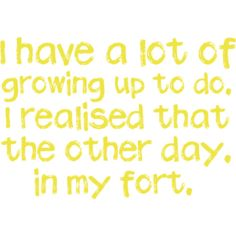 "At first, I thought ""fort"" was ""fart."" I laughed. THAT was when I realized I needed to grow up.. :p"