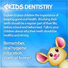 Pediatric Dentistry Tip 1  Explain to your children the importance of keeping good oral health. Brushing their teeth should be a regular part of their life; before school and before bed. Talk to your children about why their teeth should be healthy and strong.    Remember, oral hygiene education starts at home!    By: Dr. Fina Madrid DDS
