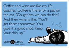 """Coffee and wine are like my life coaches.  Coffee is there for a pat on the ass,  """"Go get' em we can do this!""""   And then wine is like, """"You'll get them tomorrow.  You gave it a good shot.  Keep your chin up."""""""