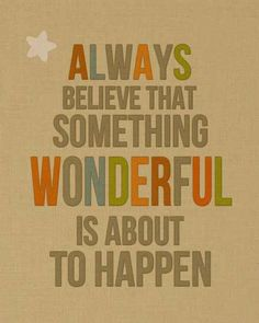 Always believe that something wonderful is about to happen.    More at http://www.evancarmichael.com/