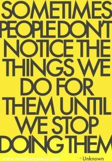 sometimes people dont notice the things we do for them until we stop doing them