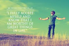I fully accept myself and know that I am worthy of great things in life.