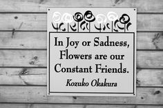 """In Joy or Sadness, Flowers are our Constant Friends."" ~Kozuko Okakura Flower quote photo by San Diego Shooter, via Flickr"