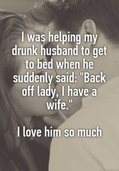 """I was helping my drunk husband to get to bed when he suddenly said: ""Back off lady, I have a wife.""  I love him so much"""