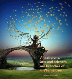 All Religions, arts and sciences are branches of the same tree....