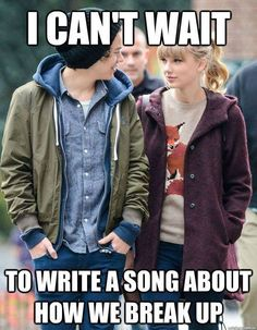 Such disappointment for Taylor, I feel bad for you.  It's sad that you have to be in and out of relationships just to write a song. One day you'll grow up. One day.