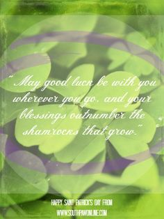 """""""May good luck be with you wherever you go, and your blessings outnumber the shamrocks that grow"""" -Irish Blessing"""