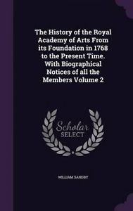 The History of the Royal Academy of Arts from Its Foundation in 1768 to the Present Time. with Biographical Notices of All the Members Volume 2 by William Sandby. Originally Published 1862