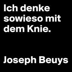 Ich denke sowieso mit dem Knie.   Joseph Beuys