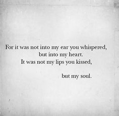 For it was not into my ear you whispered, but into my heart. It was not my lips you kissed, but my soul. - Judy Garland