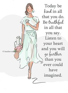 Today be kind in all that you do. Be truthful in all that you say. Listen to your heart & you will go further than you ever could have imagined.