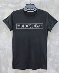 What do you mean T shirt Adult Unisex for men and women - Our T Shirts are individually customized and printed for every single order Funny Shirt Sayings, Shirts With Sayings, Funny Shirts, Cute Graphic Tees, Graphic Shirts, What Do You Mean, Workout Shirts, How To Look Better, T Shirts For Women