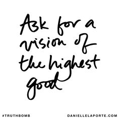 Ask for a vision of the highest good. Subscribe: DanielleLaPorte.com #Truthbomb #Words #Quotes