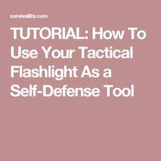 TUTORIAL: How To Use Your Tactical Flashlight As a Self-Defense Tool