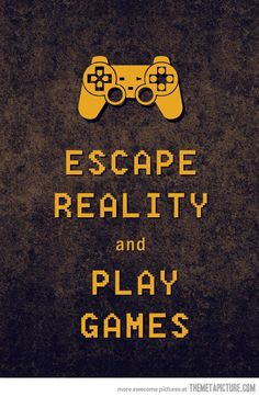Escape Reality - Play Games. I live by this,  Borderlands 2 here I come :)