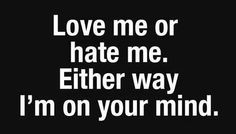 Truth ... Love Me Or Hate Me....Either Way, I'm On Your Mind... Yup!
