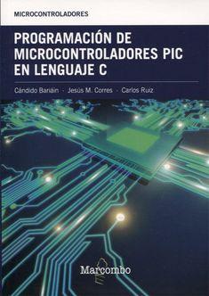 Programación de microcontroladores PIC en lenguaje C / Cándido Bariáin, Jesús María Corres, Carlos Ruiz