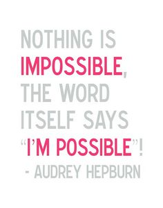 """""""Nothing is impossible, the word itself says i'm possible"""" Audrey Hepburn"""