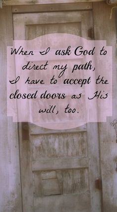 When I ask God to direct my path. I have to accept the closed doors as His will, too.