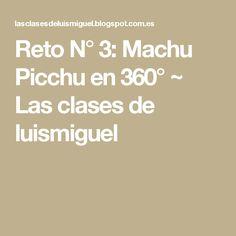 Reto N° 3: Machu Picchu en 360° ~ Las clases de luismiguel