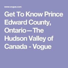 Get To Know Prince Edward County, Ontario—The Hudson Valley of Canada - Vogue Prince Edward County Ontario, Rat Race, Hudson Valley, Getting To Know, Business Design, The Neighbourhood, Vogue, Canada, Day