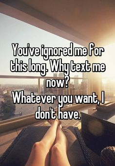 You've ignored me for this long. Why text me now? Whatever you want, I don't have.