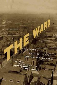 The Ward: The Life and Loss of Toronto's First Immigrant Neighbourhood…