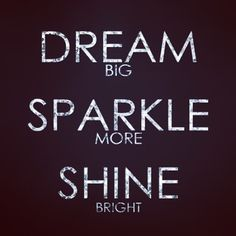 Dream big. Sparkle more. Shine bright. =)