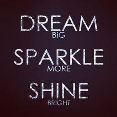 Dream big. Sparkle more. Shine bright. =)