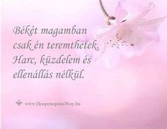 Hálát adok a mai napért. Békét magamban csak én teremthetek. Harc, küzdelem és ellenállás nélkül. Az én fegyvertáram különleges. Békét - békével. Az Én békéjével. Így szeretlek, Élet!  ⚜ Ho'oponoponoWay Magyarország ⚜ www.HooponoponoWay.hu