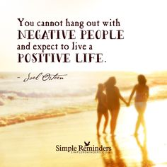 """""""You cannot hang out with negative people and expect to live a positive life""""  -Joel Osteen"""