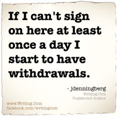If I can't sign on here at least once a day I start to have withdrawals.