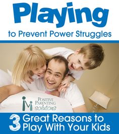 Positive Parenting Solutions:  Playing to Prevent Power Struggles / 3 Great Reasons to Play With Your Kids.