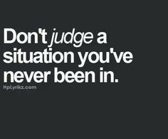 "I think people do this to often - ""Don't judge a situation you've never been in"""