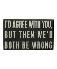 Love this 'I'd agree with you, but then we'd both be wrong' sign | #quotes #beautyjobs #cosmeticrecruitment | www.arthuredward.co.uk